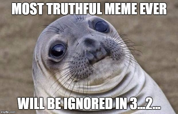 Awkward Moment Sealion Meme | MOST TRUTHFUL MEME EVER WILL BE IGNORED IN 3...2... | image tagged in memes,awkward moment sealion | made w/ Imgflip meme maker