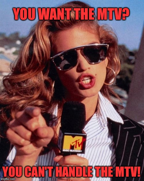 I Miss the 80's | YOU WANT THE MTV? YOU CAN'T HANDLE THE MTV! | image tagged in cindy,mtv | made w/ Imgflip meme maker