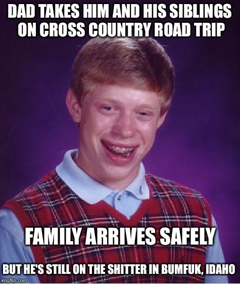 Bad Luck Brian Meme | DAD TAKES HIM AND HIS SIBLINGS ON CROSS COUNTRY ROAD TRIP BUT HE'S STILL ON THE SHITTER IN BUMFUK, IDAHO FAMILY ARRIVES SAFELY | image tagged in memes,bad luck brian | made w/ Imgflip meme maker