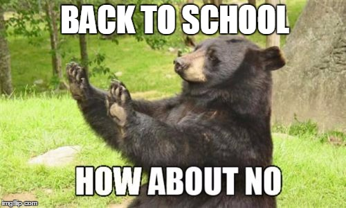 How About No Bear Meme |  BACK TO SCHOOL | image tagged in memes,how about no bear | made w/ Imgflip meme maker
