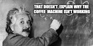 THAT DOESN'T  EXPLAIN WHY THE COFFEE  MACHINE ISN'T WORKING | made w/ Imgflip meme maker
