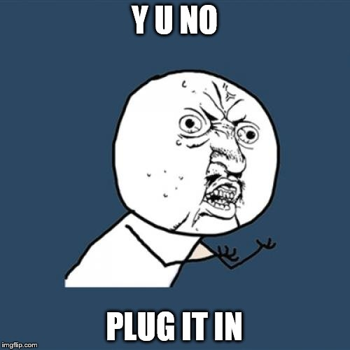 Y U No Meme | Y U NO PLUG IT IN | image tagged in memes,y u no | made w/ Imgflip meme maker