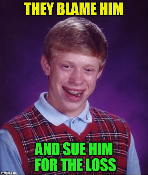 Bad Luck Brian Meme | THEY BLAME HIM AND SUE HIM FOR THE LOSS | image tagged in memes,bad luck brian | made w/ Imgflip meme maker