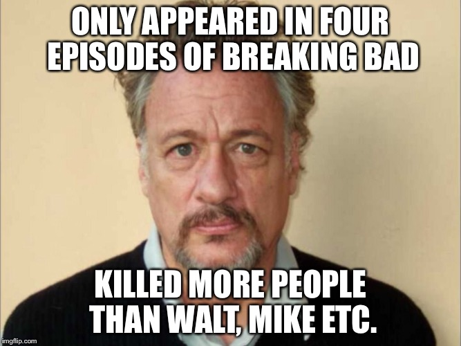 ONLY APPEARED IN FOUR EPISODES OF BREAKING BAD; KILLED MORE PEOPLE THAN WALT, MIKE ETC. | image tagged in breaking bad memes | made w/ Imgflip meme maker