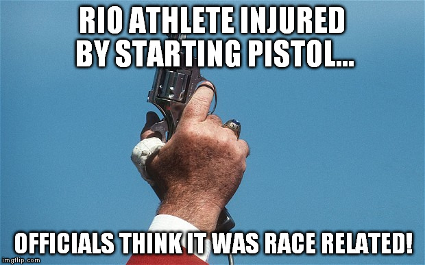 Starting Pistol | RIO ATHLETE INJURED BY STARTING PISTOL... OFFICIALS THINK IT WAS RACE RELATED! | image tagged in rio olympics | made w/ Imgflip meme maker