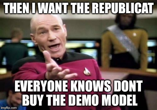 Picard Wtf Meme | THEN I WANT THE REPUBLICAT EVERYONE KNOWS DONT BUY THE DEMO MODEL | image tagged in memes,picard wtf | made w/ Imgflip meme maker