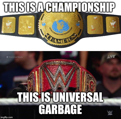 THIS IS A CHAMPIONSHIP THIS IS UNIVERSAL GARBAGE | image tagged in wwe | made w/ Imgflip meme maker