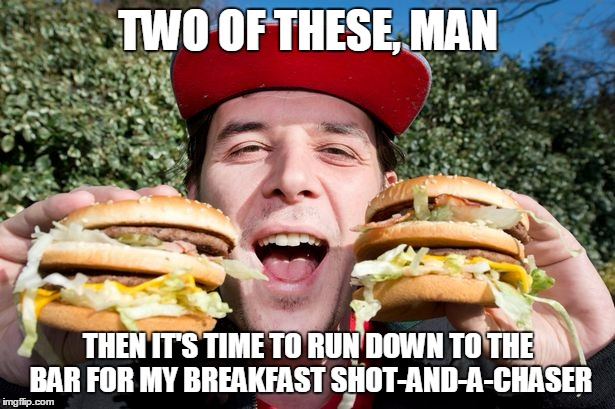 TWO OF THESE, MAN THEN IT'S TIME TO RUN DOWN TO THE BAR FOR MY BREAKFAST SHOT-AND-A-CHASER | made w/ Imgflip meme maker