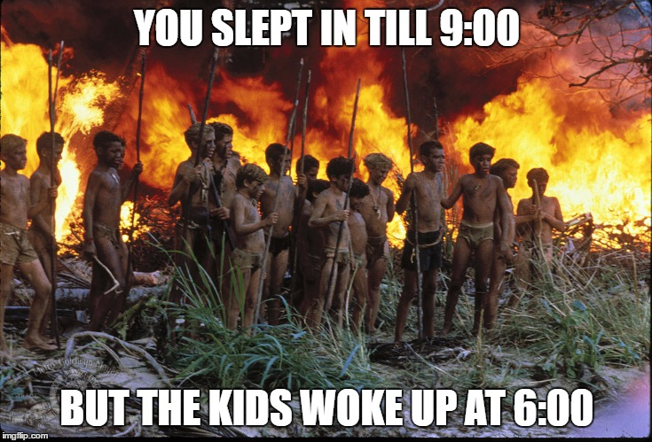 Lord of Flies Meme | YOU SLEPT IN TILL 9:00 BUT THE KIDS WOKE UP AT 6:00 | image tagged in lord of flies meme | made w/ Imgflip meme maker