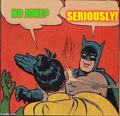Batman Slapping Robin Meme | NO JOKE? SERIOUSLY! | image tagged in memes,batman slapping robin | made w/ Imgflip meme maker