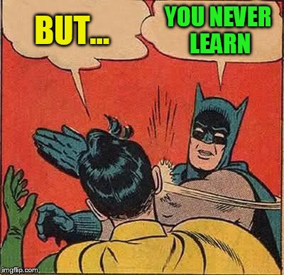 Batman Slapping Robin Meme | BUT... YOU NEVER LEARN | image tagged in memes,batman slapping robin | made w/ Imgflip meme maker