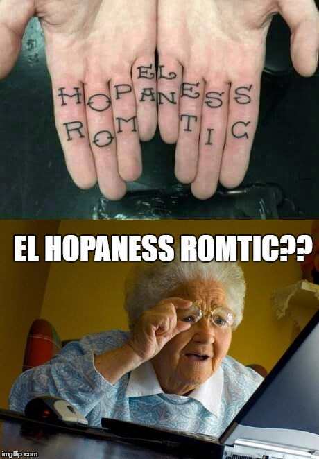 Honey, Can You Read Spanish? | EL HOPANESS ROMTIC?? | image tagged in lynch1979,memes,lol,grandma finds the internet,hopeless romantic | made w/ Imgflip meme maker