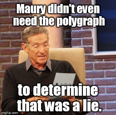Maury Lie Detector Meme | Maury didn't even need the polygraph to determine that was a lie. | image tagged in memes,maury lie detector | made w/ Imgflip meme maker