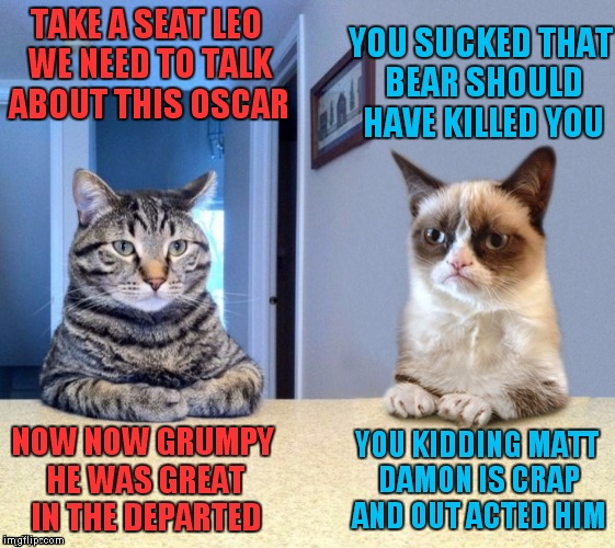 I have to thank Socrates for showing me this template, I absolutely love it! | TAKE A SEAT LEO WE NEED TO TALK ABOUT THIS OSCAR NOW NOW GRUMPY HE WAS GREAT IN THE DEPARTED YOU SUCKED THAT BEAR SHOULD HAVE KILLED YOU YOU | image tagged in take a seat cat and grumpy cat review | made w/ Imgflip meme maker