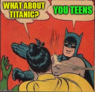 Batman Slapping Robin Meme | WHAT ABOUT TITANIC? YOU TEENS | image tagged in memes,batman slapping robin | made w/ Imgflip meme maker