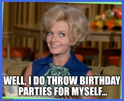 WELL, I DO THROW BIRTHDAY PARTIES FOR MYSELF... | made w/ Imgflip meme maker