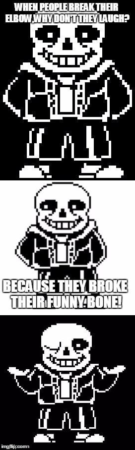 pun master sans  | WHEN PEOPLE BREAK THEIR ELBOW,WHY DON'T THEY LAUGH? BECAUSE THEY BROKE THEIR FUNNY BONE! | image tagged in pun master sans | made w/ Imgflip meme maker