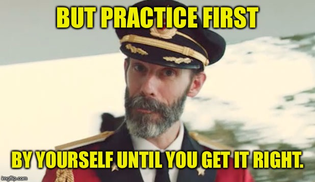 BUT PRACTICE FIRST BY YOURSELF UNTIL YOU GET IT RIGHT. | made w/ Imgflip meme maker