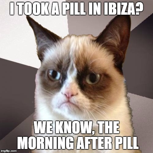 Musically Malicious Grumpy Cat |  I TOOK A PILL IN IBIZA? WE KNOW, THE MORNING AFTER PILL | image tagged in musically malicious grumpy cat,i took a pill in ibiza,mike posner,grumpy cat,olympianproduct | made w/ Imgflip meme maker