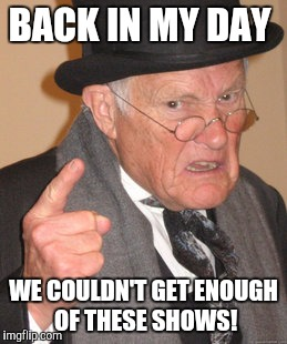Back In My Day Meme | BACK IN MY DAY WE COULDN'T GET ENOUGH OF THESE SHOWS! | image tagged in memes,back in my day | made w/ Imgflip meme maker