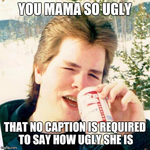 Eighties Teen |  YOU MAMA SO UGLY; THAT NO CAPTION IS REQUIRED TO SAY HOW UGLY SHE IS | image tagged in memes,eighties teen | made w/ Imgflip meme maker