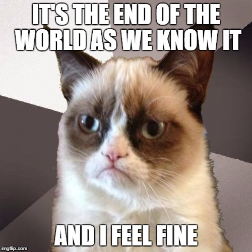 Musically Malicious Grumpy Cat | IT'S THE END OF THE WORLD AS WE KNOW IT AND I FEEL FINE | image tagged in musically malicious grumpy cat | made w/ Imgflip meme maker