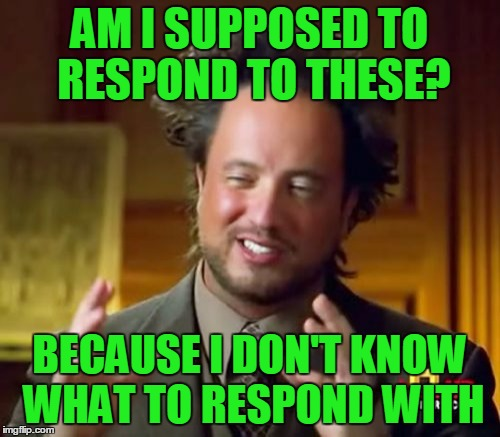 Ancient Aliens Meme | AM I SUPPOSED TO RESPOND TO THESE? BECAUSE I DON'T KNOW WHAT TO RESPOND WITH | image tagged in memes,ancient aliens | made w/ Imgflip meme maker