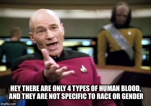 Picard Wtf Meme | HEY THERE ARE ONLY 4 TYPES OF HUMAN BLOOD, AND THEY ARE NOT SPECIFIC TO RACE OR GENDER | image tagged in memes,picard wtf | made w/ Imgflip meme maker