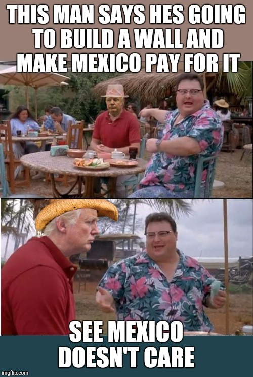 The template broke :/  | THIS MAN SAYS HES GOING TO BUILD A WALL AND MAKE MEXICO PAY FOR IT SEE MEXICO DOESN'T CARE | image tagged in see nobody cares trump,memes | made w/ Imgflip meme maker