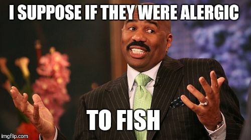 Steve Harvey Meme | I SUPPOSE IF THEY WERE ALERGIC TO FISH | image tagged in memes,steve harvey | made w/ Imgflip meme maker