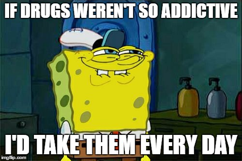 addictive drugs | IF DRUGS WEREN'T SO ADDICTIVE I'D TAKE THEM EVERY DAY | image tagged in memes,dont you squidward | made w/ Imgflip meme maker