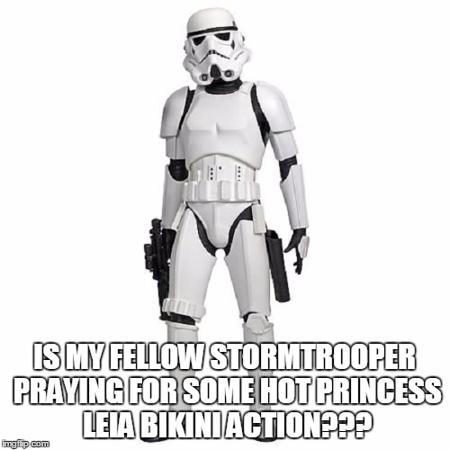 IS MY FELLOW STORMTROOPER PRAYING FOR SOME HOT PRINCESS LEIA BIKINI ACTION??? | made w/ Imgflip meme maker
