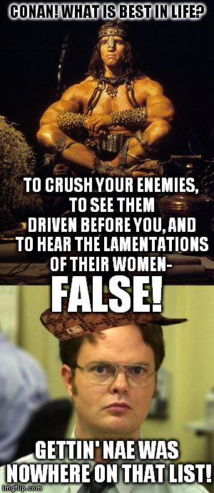 Dwight don't play! |  CONAN! WHAT IS BEST IN LIFE? TO CRUSH YOUR ENEMIES, TO SEE THEM DRIVEN BEFORE YOU, AND TO HEAR THE LAMENTATIONS OF THEIR WOMEN-; FALSE! GETTIN' NAE WAS NOWHERE ON THAT LIST! | image tagged in memes,conan the barbarian,dwight schrute,false,nae | made w/ Imgflip meme maker