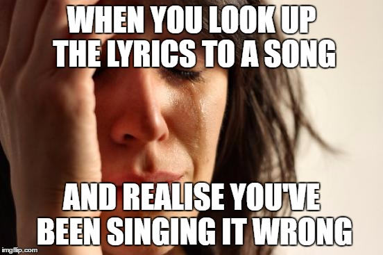 First World Problems Meme | WHEN YOU LOOK UP THE LYRICS TO A SONG AND REALISE YOU'VE BEEN SINGING IT WRONG | image tagged in memes,first world problems | made w/ Imgflip meme maker