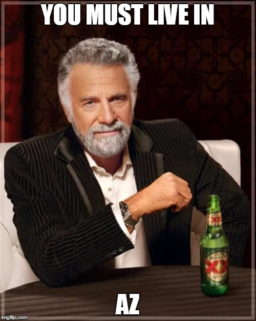 The Most Interesting Man In The World Meme | YOU MUST LIVE IN AZ | image tagged in memes,the most interesting man in the world | made w/ Imgflip meme maker