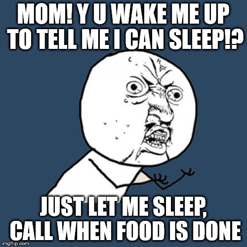 Y U No Meme | MOM! Y U WAKE ME UP TO TELL ME I CAN SLEEP!? JUST LET ME SLEEP, CALL WHEN FOOD IS DONE | image tagged in memes,y u no | made w/ Imgflip meme maker