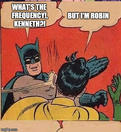 WHAT'S THE FREQUENCY!, KENNETH?! BUT I'M ROBIN | made w/ Imgflip meme maker