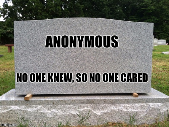 ANONYMOUS NO ONE KNEW, SO NO ONE CARED | made w/ Imgflip meme maker