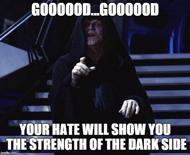 GOOOOOD...GOOOOOD YOUR HATE WILL SHOW YOU THE STRENGTH OF THE DARK SIDE | made w/ Imgflip meme maker