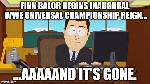 Finn Balor Wins WWE Universal Champ...And It's Gone. | FINN BALOR BEGINS INAUGURAL WWE UNIVERSAL CHAMPIONSHIP REIGN... ...AAAAAND IT'S GONE. | image tagged in memes,aaaaand its gone,finn balor,wwe,universal championship | made w/ Imgflip meme maker