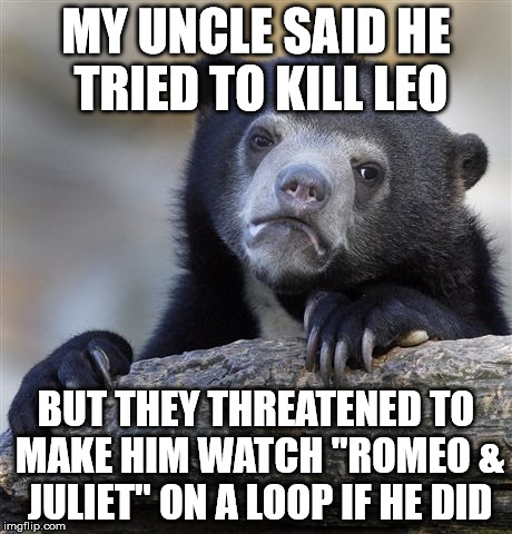 "Confession Bear Meme | MY UNCLE SAID HE TRIED TO KILL LEO BUT THEY THREATENED TO MAKE HIM WATCH ""ROMEO & JULIET"" ON A LOOP IF HE DID 