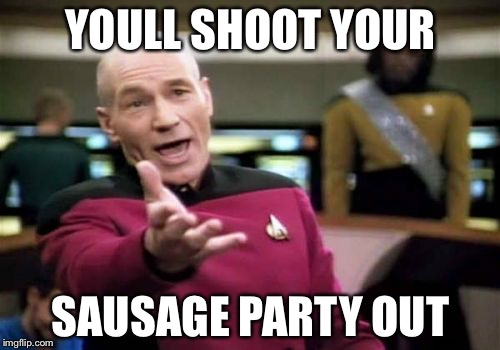 Picard Wtf Meme | YOULL SHOOT YOUR SAUSAGE PARTY OUT | image tagged in memes,picard wtf | made w/ Imgflip meme maker