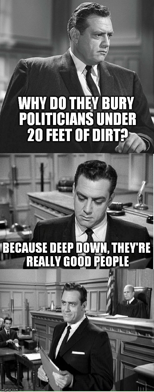 Perry Mason (A RoseK Template) | WHY DO THEY BURY POLITICIANS UNDER 20 FEET OF DIRT? BECAUSE DEEP DOWN, THEY'RE REALLY GOOD PEOPLE | image tagged in perry mason,funny meme,political humor,jokes,buried,funny memes | made w/ Imgflip meme maker