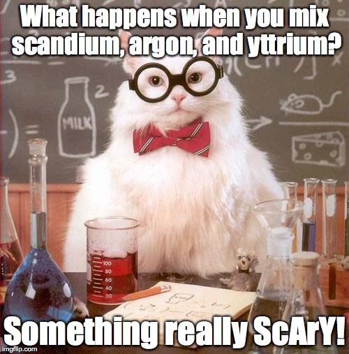 What happens when... | What happens when you mix scandium, argon, and yttrium? Something really ScArY! | image tagged in science cat,science,funnny,chemistry,elements,formula | made w/ Imgflip meme maker