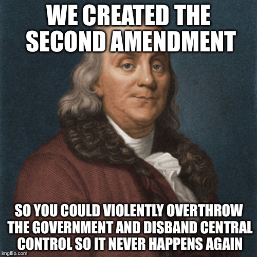 Ben Franklin | WE CREATED THE SECOND AMENDMENT SO YOU COULD VIOLENTLY OVERTHROW THE GOVERNMENT AND DISBAND CENTRAL CONTROL SO IT NEVER HAPPENS AGAIN | image tagged in ben franklin | made w/ Imgflip meme maker