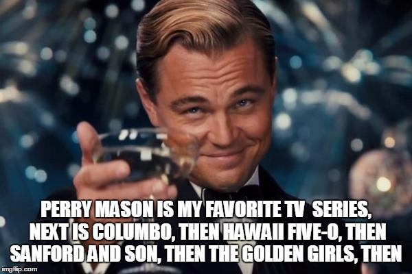 Leonardo Dicaprio Cheers Meme | PERRY MASON IS MY FAVORITE TV  SERIES, NEXT IS COLUMBO, THEN HAWAII FIVE-O, THEN SANFORD AND SON, THEN THE GOLDEN GIRLS, THEN | image tagged in memes,leonardo dicaprio cheers | made w/ Imgflip meme maker