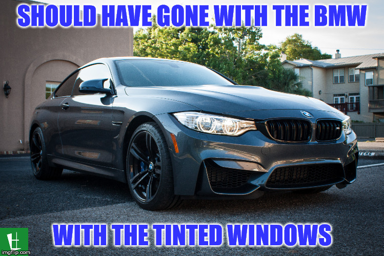 SHOULD HAVE GONE WITH THE BMW WITH THE TINTED WINDOWS | made w/ Imgflip meme maker