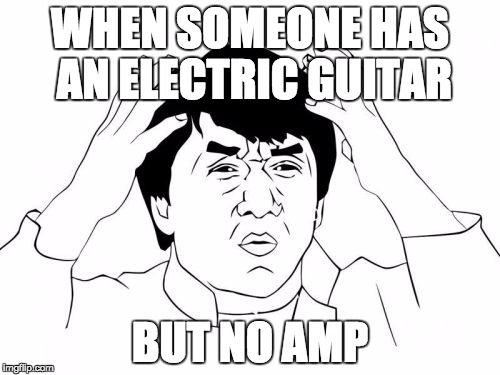 I was almost in this situation xD im ok tho. | WHEN SOMEONE HAS AN ELECTRIC GUITAR BUT NO AMP | image tagged in memes,jackie chan wtf,guitar,electric,lol | made w/ Imgflip meme maker