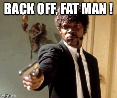 Say That Again I Dare You Meme | BACK OFF, FAT MAN ! | image tagged in memes,say that again i dare you | made w/ Imgflip meme maker