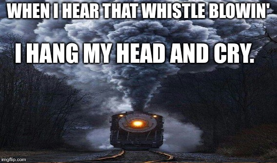WHEN I HEAR THAT WHISTLE BLOWIN' I HANG MY HEAD AND CRY. | made w/ Imgflip meme maker